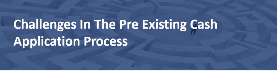 Challenges in the Pre-Existing Cash Application Process